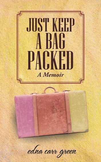 Just Keep a Bag Packed - A Memoir ebook by Edna Carr Green