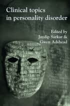 Clinical Topics in Personality Disorder ebook by Jaydip Sarkar,Gwen Adshead