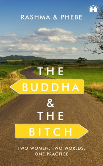 The Buddha and the Bitch - Two Women, Two Worlds, One Practice ebook by Rashma N. Kalsie