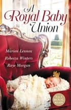 A Royal Baby Union/Claimed - Secret Royal Son/Expecting the Prince's Baby/Secret Prince, Instant Daddy! ebook by Marion Lennox, Rebecca Winters, Raye Morgan