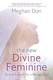 The New Divine Feminine - Spiritual Evolution for a Woman's Soul ebook by Meghan Don