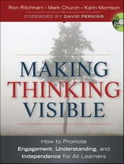 Making Thinking Visible - How to Promote Engagement, Understanding, and Independence for All Learners ebook by Ron Ritchhart,Mark Church,Karin Morrison