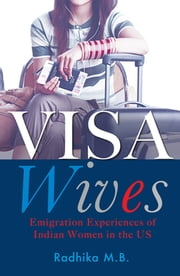 Visa Wives - Emigration Stories of Indian Women in the US ebook by Radhika MB