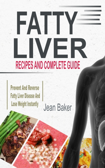 Fatty Liver - Recipes And Complete Guide To Prevent And Reverse Fatty Liver Disease And Lose Weight Instantly ebook by Jean Baker