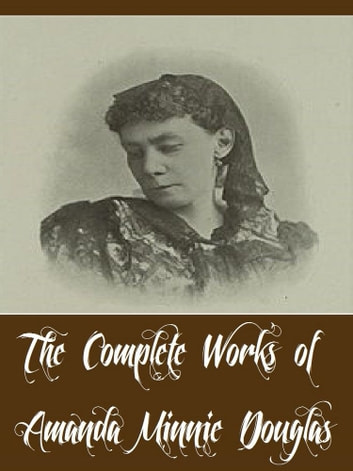 The Complete Works of Amanda Minnie Douglas (14 Complete Works of Amanda Minnie Douglas Including A Modern Cinderella, Hope Mills, The Girls at Mount Morris, The Old Woman Who Lived in a ebook by Amanda Minnie Douglas