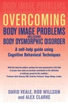 Overcoming Body Image Problems including Body Dysmorphic Disorder ebook by Alex Clarke, Rob Willson, David Veale