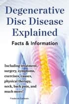 Degenerative Disc Disease Explained ebook by Frederick Earlstein