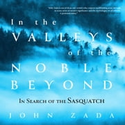 In the Valleys of the Noble Beyond - In Search of the Sasquatch audiobook by John Zada