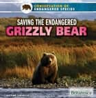 Saving the Endangered Grizzly Bear ebook by Justine Ciovacco, Tracey Baptiste