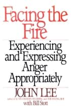 Facing the Fire - Experiencing and Expressing Anger Appropriately ebook by John Lee, William Stott