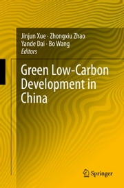 Green Low-Carbon Development in China ebook by Jinjun Xue,Zhongxiu Zhao,Yande Dai,Bo Wang