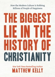 The Biggest Lie in the History of Christianity - How Modern Culture Is Robbing Billions of People of Happiness ebook by Matthew Kelly