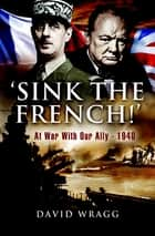 'Sink the French!' - At War with Our Ally—1940 ebook by