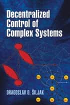 Decentralized Control of Complex Systems ebook by Dragoslav D. Siljak