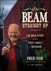 Beam, Straight Up - The Bold Story of the First Family of Bourbon ebook by Fred Noe,Jim Kokoris