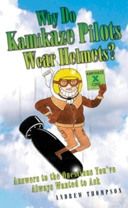 Why Do Kamikaze Pilots Wear Helmets? - Answers to the Questions You've Always Wanted to Ask ebook by Andrew Thompson