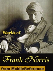 Works Of Frank Norris: The Octopus: A Story Of California, The Pit, McTeague And More (Mobi Collected Works) ebook by Frank Norris