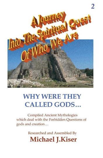 A Journey Into The Spiritual Quest of Who We Are - Book 2 - Why Were They Called Gods ebook by Michael Kiser