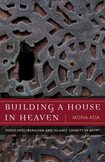 Building a House in Heaven - Pious Neoliberalism and Islamic Charity in Egypt ebook by Mona Atia