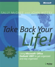 Take Back Your Life! - Using Microsoft Office Outlook 2007 to Get Organized and Stay Organized ebook by Sally McGhee,John Wittry