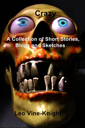 Crazy - A Collection of Short Stories, Blogs and Sketches ebook by Leo Vine-Knight