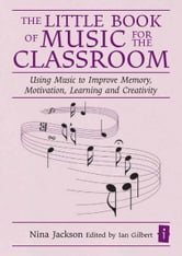 The Little Book of Music for the Classroom - Using music to improve memory, motivation, learning and creativity ebook by Nina Jackson