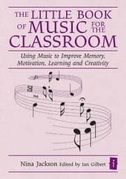 The Little Book of Music for the Classroom - Using music to improve memory, motivation, learning and creativity ebook by Nina Jackson,Ian Gilbert