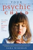 Your Psychic Child: How to Raise Intuitive & Spiritually Gifted Kids of All Ages ebook by Sara Wiseman