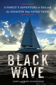 Black Wave - A Family's Adventure at Sea and the Disaster That Saved Them ebook by John Silverwood,Jean Silverwood