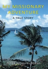 My Missionary Adventure - A True Story ebook by Peter Wohlfelder