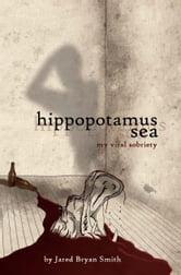 Hippopotamus Sea; My Viral Sobriety ebook by Jared Bryan Smith