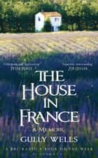 The House in France - A Memoir eBook by Gully Wells