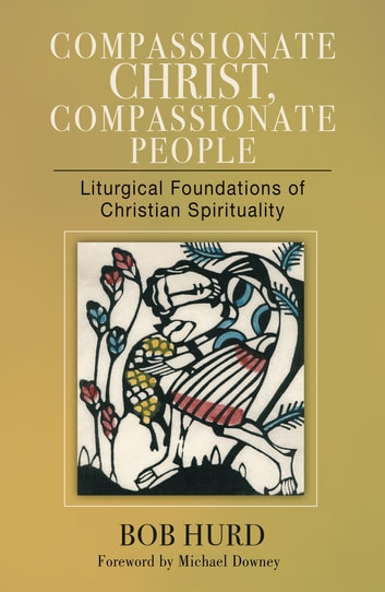 Compassionate Christ, Compassionate People - Liturgical Foundations of Christian Spirituality ebook by Bob Hurd