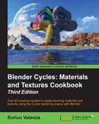 Blender Cycles: Materials and Textures Cookbook - Third Edition ebook by Enrico Valenza