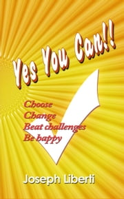 Yes You Can: Choose, Change, Beat Challenges, Be Happy ebook by Joseph Liberti