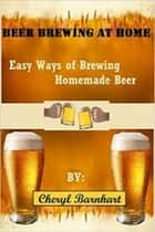Beer Brewing At Home: Easy Ways of Brewing Homemade Beer ebook by Cheryl Barnhart