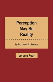 Perception May Be Reality - Volume Four ebook by DR. JAMES C. SASMOR