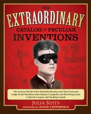 The Extraordinary Catalog of Peculiar Inventions - The Curious World of the Demoulin Brothers and Their Fraternal Lodge Prank Machi nes - from Human Centipedes and Revolving Goats to ElectricCarpets and SmokingC ebook by Julia Suits