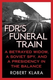FDR's Funeral Train - A Betrayed Widow, a Soviet Spy, and a Presidency in the Balance ebook by Robert Klara