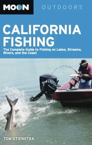 Moon California Fishing - The Complete Guide to Fishing on Lakes, Streams, Rivers, and the Coast ebook by Tom Stienstra