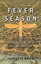 Fever Season - The Story of a Terrifying Epidemic and the People Who Saved a City ebook by