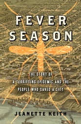 Fever Season - The Story of a Terrifying Epidemic and the People Who Saved a City ebook by Jeanette Keith