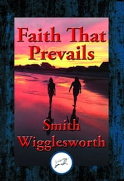 Faith That Prevails - With Linked Table of Contents ebook by Smith Wigglesworth