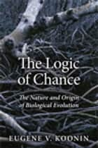 The Logic of Chance - The Nature and Origin of Biological Evolution ebook by Eugene V. Koonin