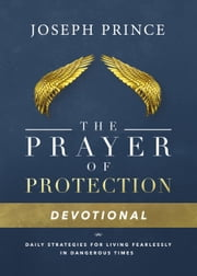 The Prayer of Protection Devotional - Daily Strategies for Living Fearlessly In Dangerous Times ebook by Joseph Prince