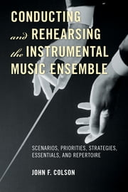 Conducting and Rehearsing the Instrumental Music Ensemble - Scenarios, Priorities, Strategies, Essentials, and Repertoire ebook by John F. Colson