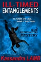 ILL-TIMED ENTANGLEMENTS - A Kate Huntington Mystery, #2 ebook by Kassandra Lamb