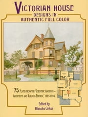 "Victorian House Designs in Authentic Full Color: 75 Plates from the ""Scientific American -- Architects and Builders Edition,"" 1885-1894 ebook by Blanche Cirker"