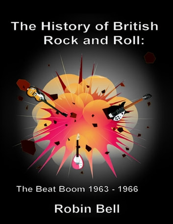 The History of British Rock and Roll: The Beat Boom 1963 - 1966 ebook by Robin Bell