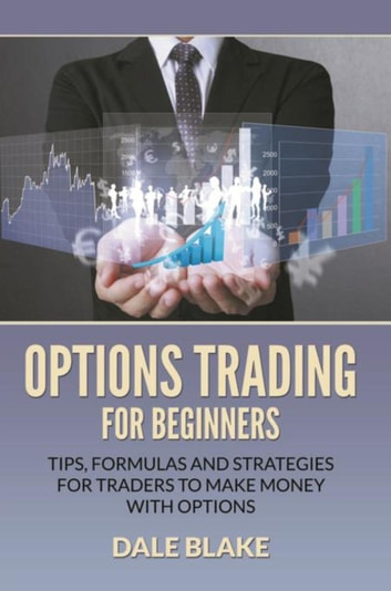 Options Trading For Beginners - Tips, Formulas and Strategies For Traders to Make Money with Options ebook by Dale Blake